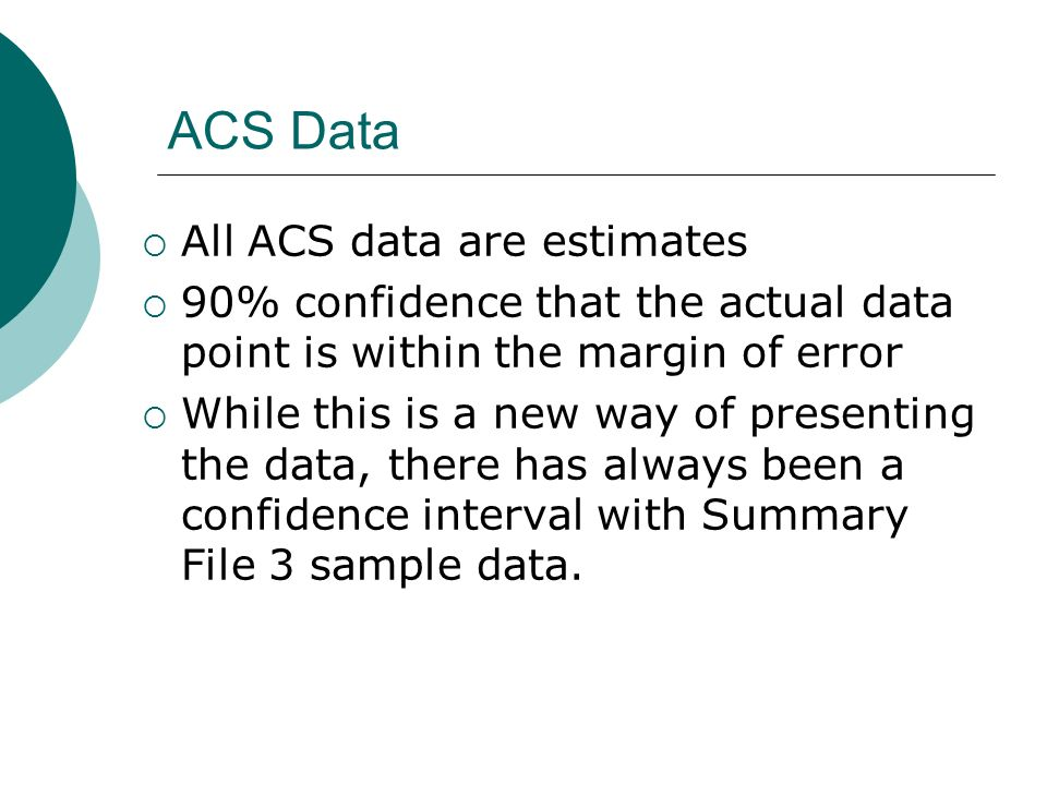 ACS Data All ACS data are estimates 90% confidence that the actual data point is within the margin of error While this is a new way of presenting the data, there has always been a confidence interval with Summary File 3 sample data.