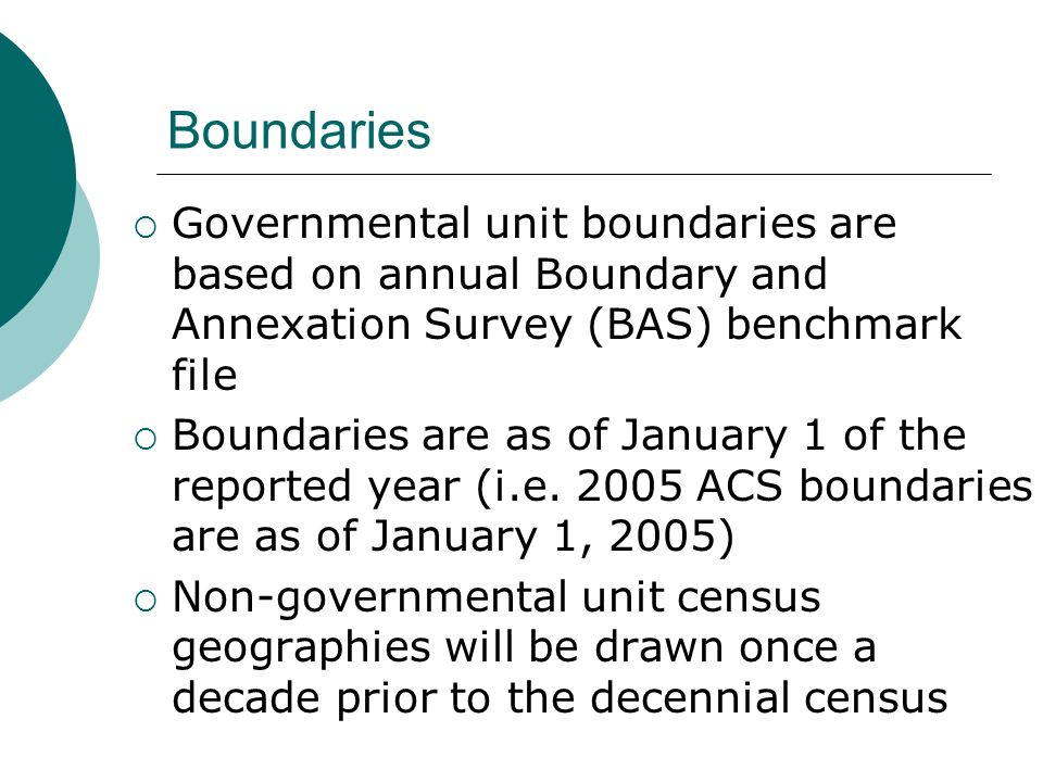 Boundaries Governmental unit boundaries are based on annual Boundary and Annexation Survey (BAS) benchmark file Boundaries are as of January 1 of the reported year (i.e.