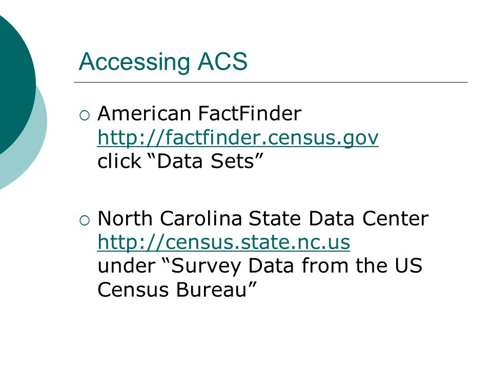 Accessing ACS American FactFinder http://factfinder.census.gov click Data Sets http://factfinder.census.gov North Carolina State Data Center http://census.state.nc.us under Survey Data from the US Census Bureau http://census.state.nc.us