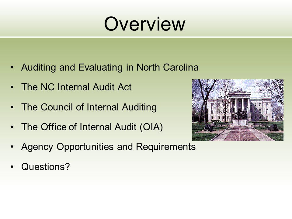 Overview Auditing and Evaluating in North Carolina The NC Internal Audit Act The Council of Internal Auditing The Office of Internal Audit (OIA) Agency Opportunities and Requirements Questions