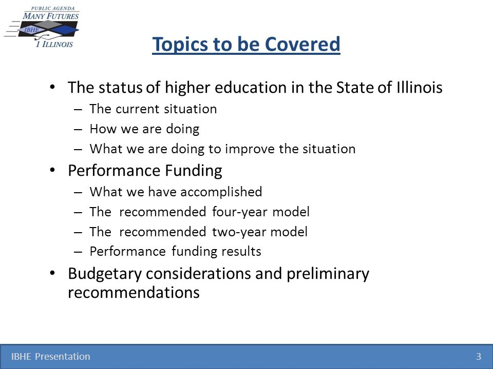 Topics to be Covered The status of higher education in the State of Illinois – The current situation – How we are doing – What we are doing to improve the situation Performance Funding – What we have accomplished – The recommended four-year model – The recommended two-year model – Performance funding results Budgetary considerations and preliminary recommendations IBHE Presentation 3