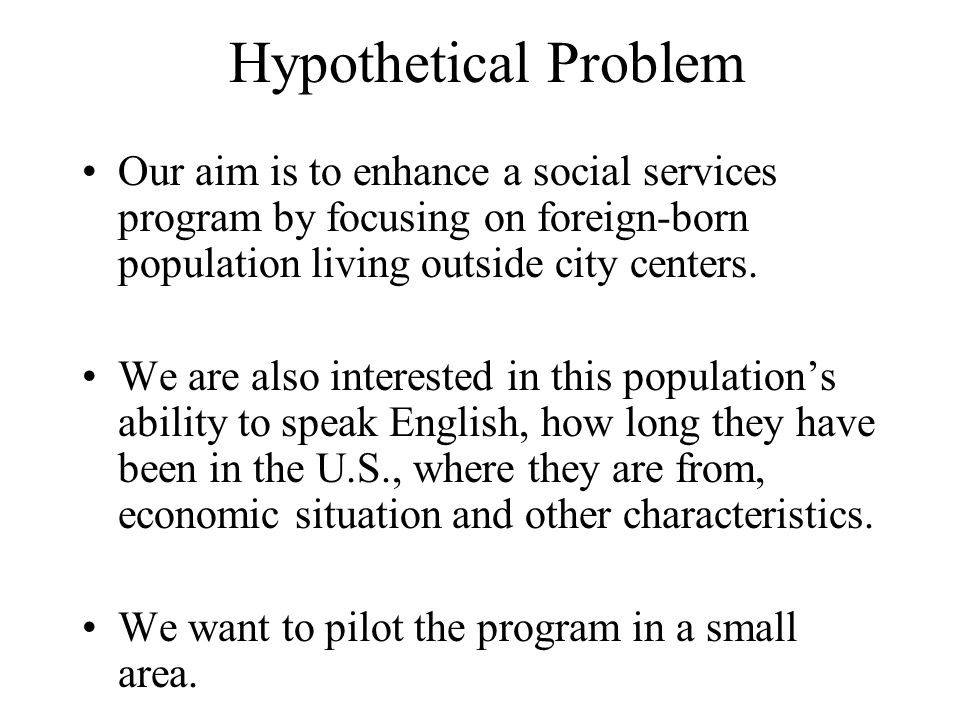 Hypothetical Problem Our aim is to enhance a social services program by focusing on foreign-born population living outside city centers. We are also i