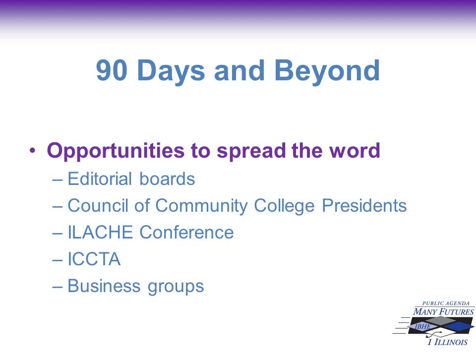 90 Days and Beyond Opportunities to spread the word –Editorial boards –Council of Community College Presidents –ILACHE Conference –ICCTA –Business groups