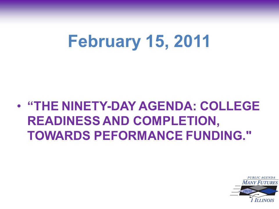 February 15, 2011 THE NINETY-DAY AGENDA: COLLEGE READINESS AND COMPLETION, TOWARDS PEFORMANCE FUNDING.
