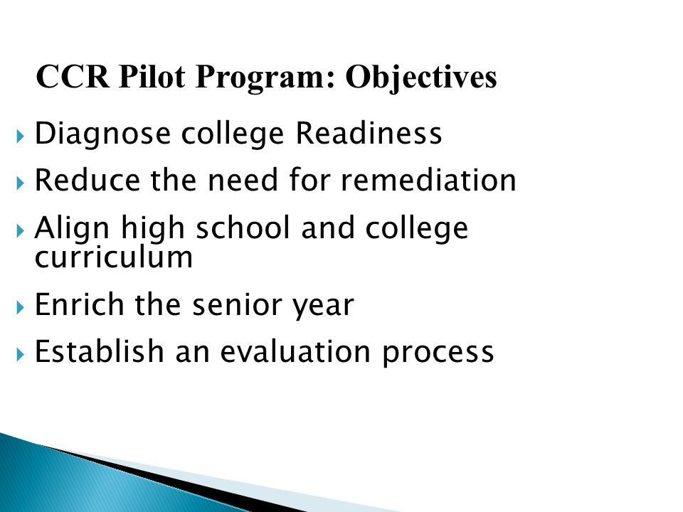 Diagnose college Readiness Reduce the need for remediation Align high school and college curriculum Enrich the senior year Establish an evaluation pro