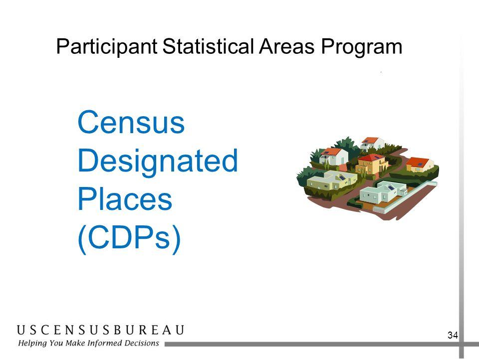 34 Participant Statistical Areas Program Census Designated Places (CDPs)