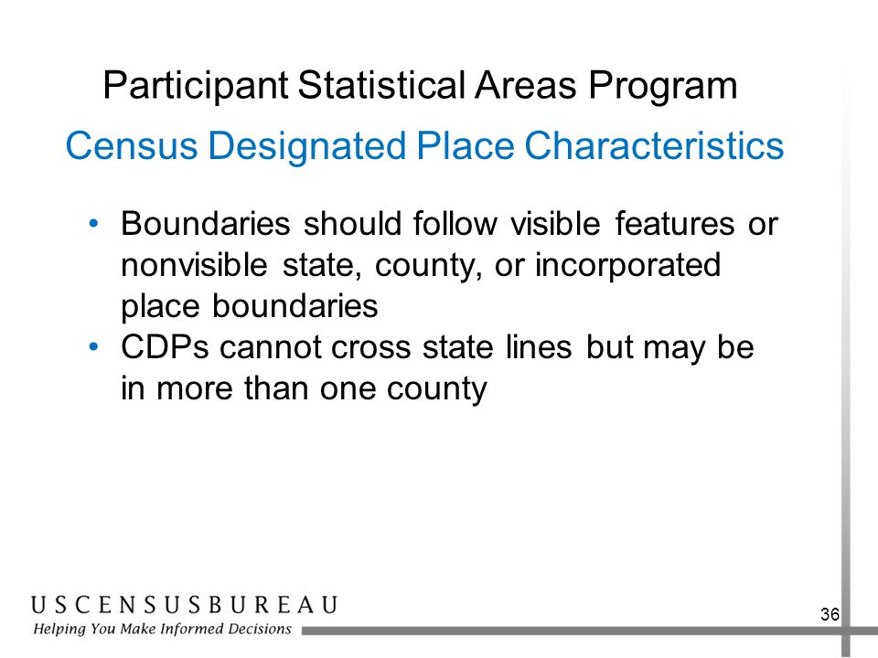 36 Participant Statistical Areas Program Boundaries should follow visible features or nonvisible state, county, or incorporated place boundaries CDPs