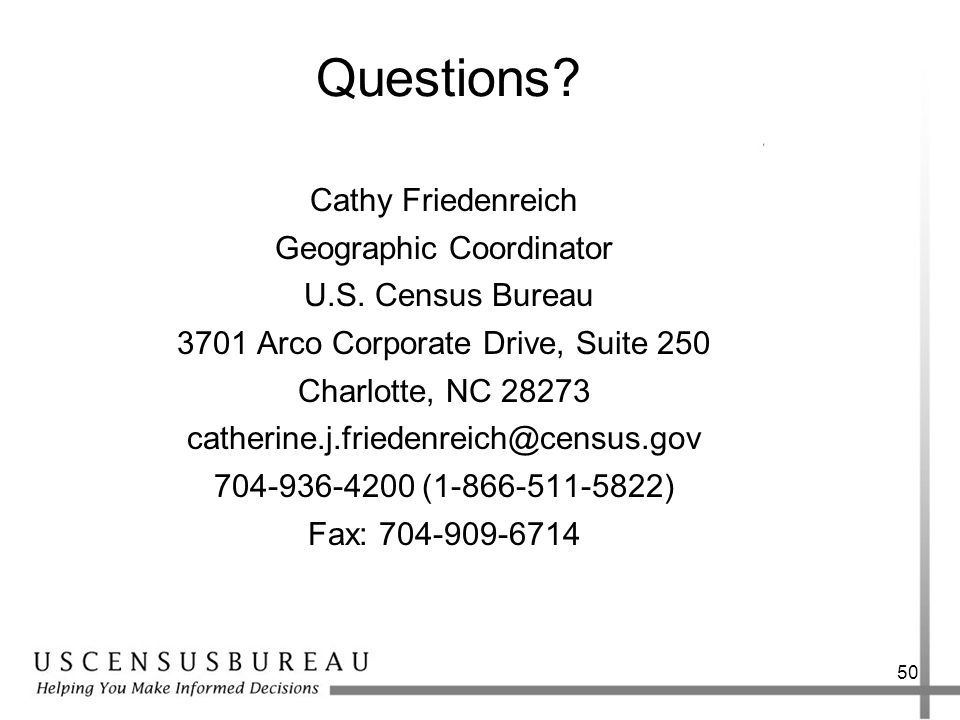 50 Questions? Cathy Friedenreich Geographic Coordinator U.S. Census Bureau 3701 Arco Corporate Drive, Suite 250 Charlotte, NC 28273 catherine.j.friede