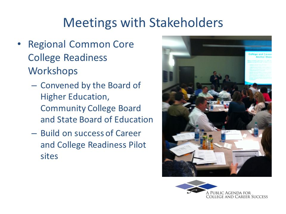 Meetings with Stakeholders Regional Common Core College Readiness Workshops – Convened by the Board of Higher Education, Community College Board and State Board of Education – Build on success of Career and College Readiness Pilot sites