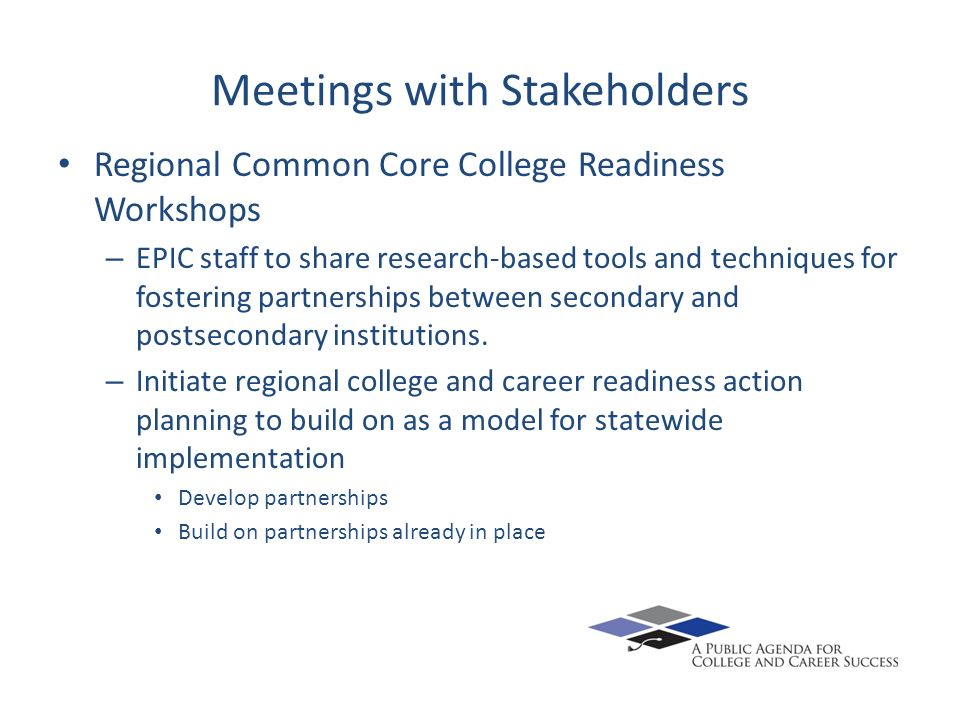 Meetings with Stakeholders Regional Common Core College Readiness Workshops – EPIC staff to share research-based tools and techniques for fostering partnerships between secondary and postsecondary institutions.