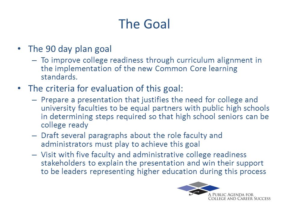 The Goal The 90 day plan goal – To improve college readiness through curriculum alignment in the implementation of the new Common Core learning standa