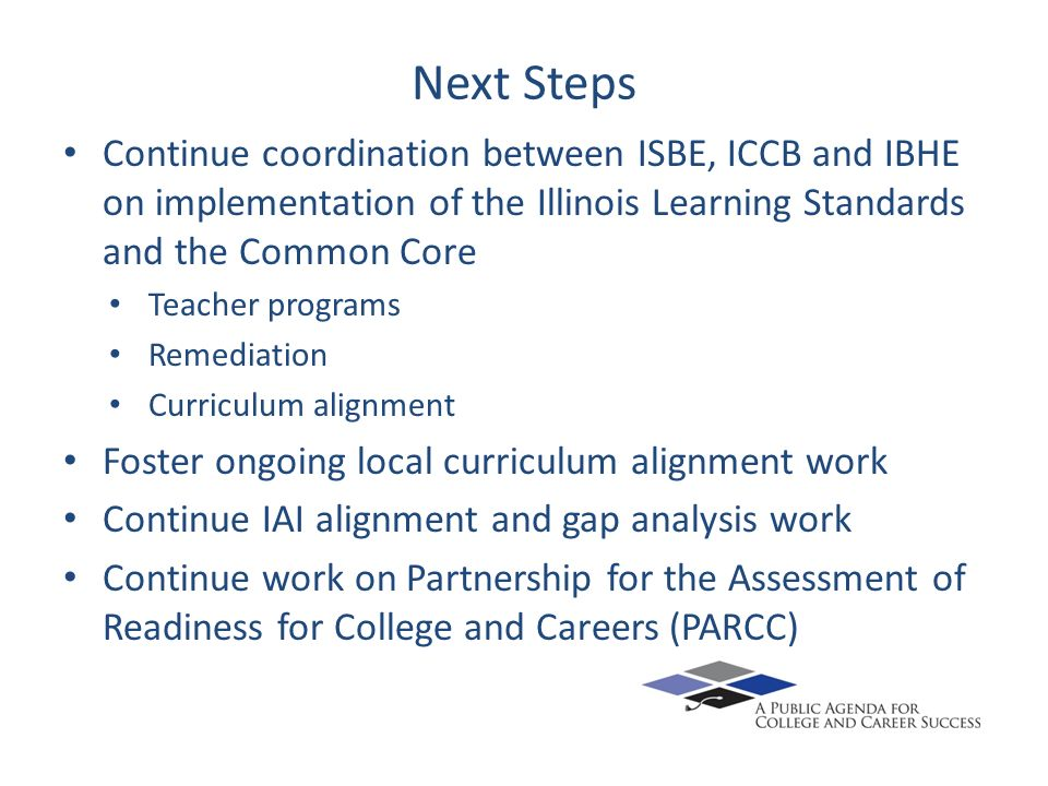 Next Steps Continue coordination between ISBE, ICCB and IBHE on implementation of the Illinois Learning Standards and the Common Core Teacher programs Remediation Curriculum alignment Foster ongoing local curriculum alignment work Continue IAI alignment and gap analysis work Continue work on Partnership for the Assessment of Readiness for College and Careers (PARCC)