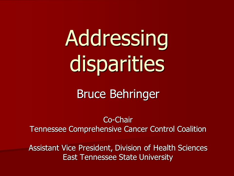 Addressing disparities Bruce Behringer Co-Chair Tennessee Comprehensive Cancer Control Coalition Assistant Vice President, Division of Health Sciences