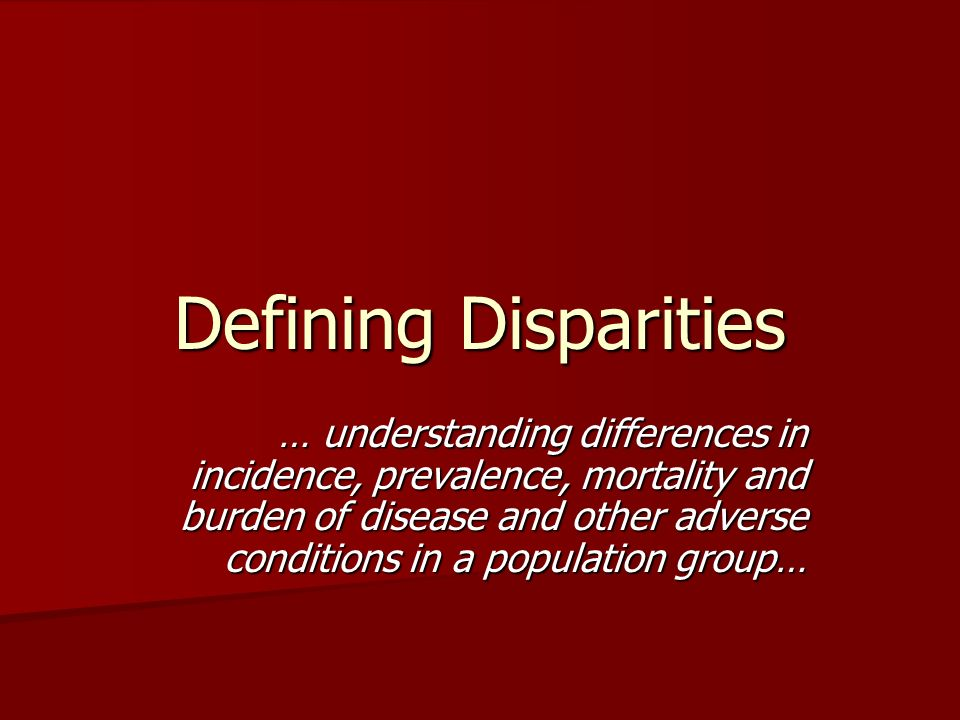 Defining Disparities … understanding differences in incidence, prevalence, mortality and burden of disease and other adverse conditions in a populatio