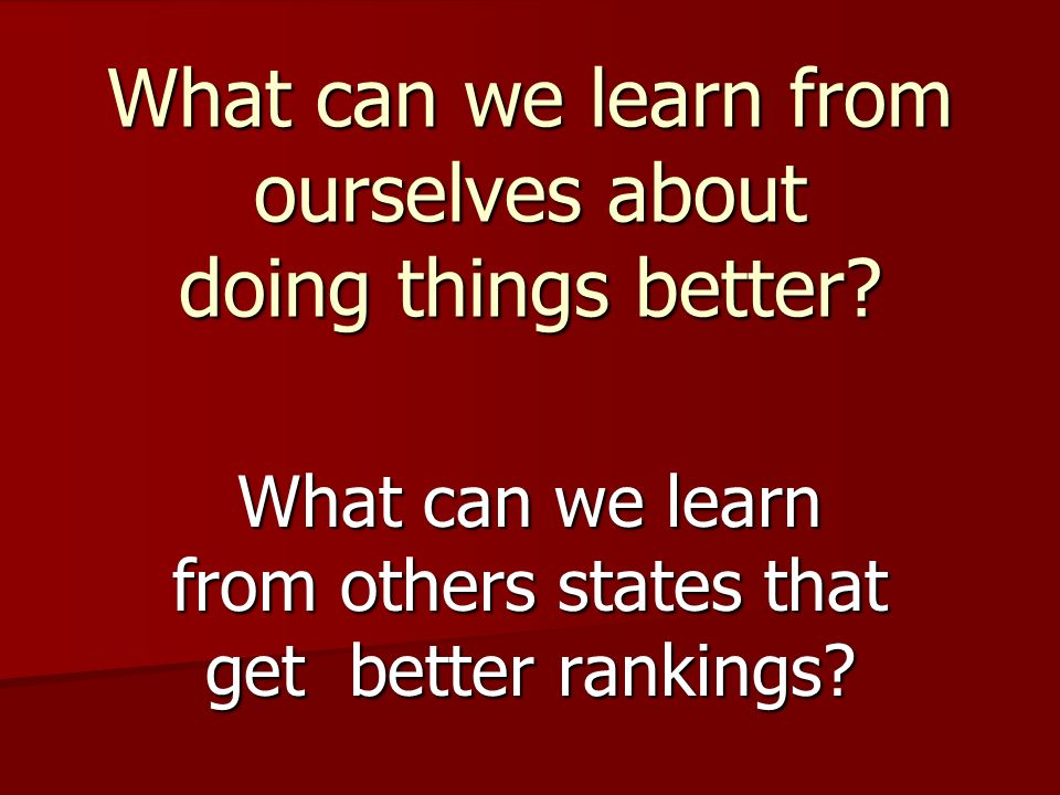 What can we learn from ourselves about doing things better? What can we learn from others states that get better rankings?