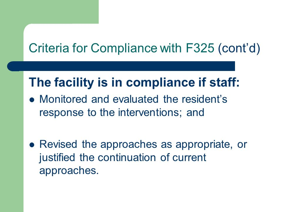 Criteria for Compliance with F325 (contd) The facility is in compliance if staff: Monitored and evaluated the residents response to the interventions;