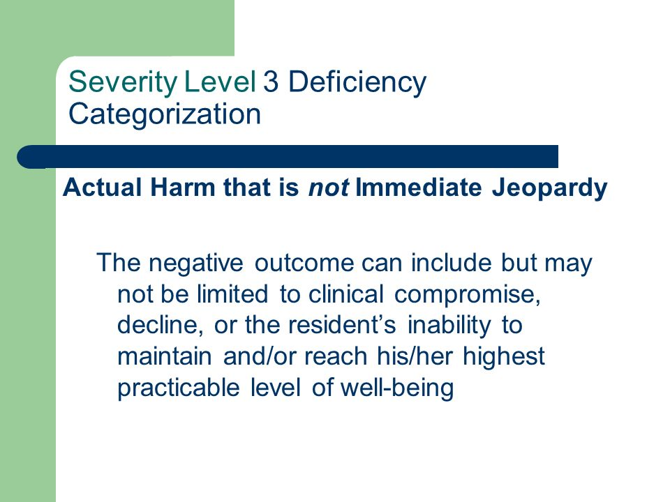 Severity Level 3 Deficiency Categorization Actual Harm that is not Immediate Jeopardy The negative outcome can include but may not be limited to clini