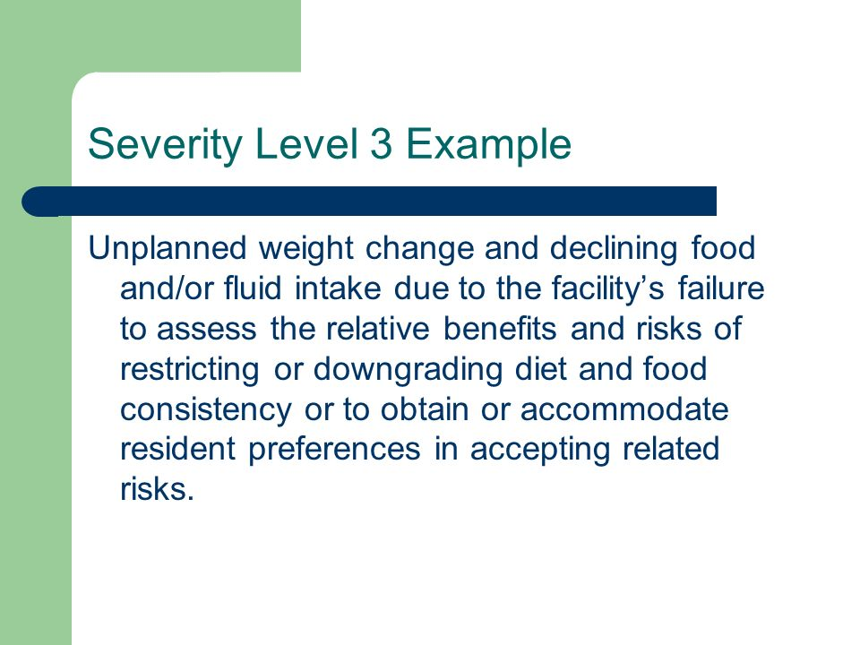Severity Level 3 Example Unplanned weight change and declining food and/or fluid intake due to the facilitys failure to assess the relative benefits a
