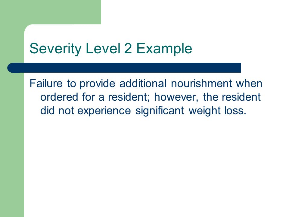 Severity Level 2 Example Failure to provide additional nourishment when ordered for a resident; however, the resident did not experience significant w