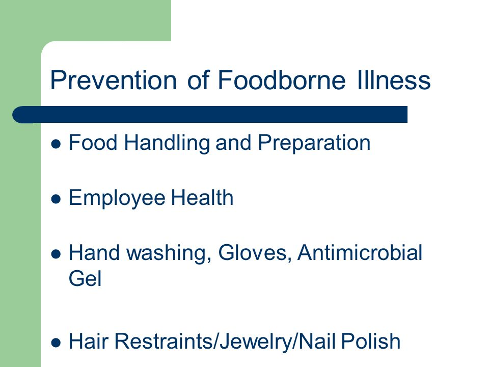 Prevention of Foodborne Illness Food Handling and Preparation Employee Health Hand washing, Gloves, Antimicrobial Gel Hair Restraints/Jewelry/Nail Pol