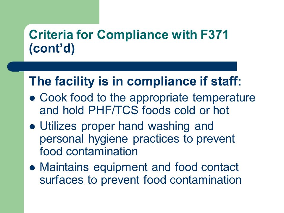 Criteria for Compliance with F371 (contd) The facility is in compliance if staff: Cook food to the appropriate temperature and hold PHF/TCS foods cold