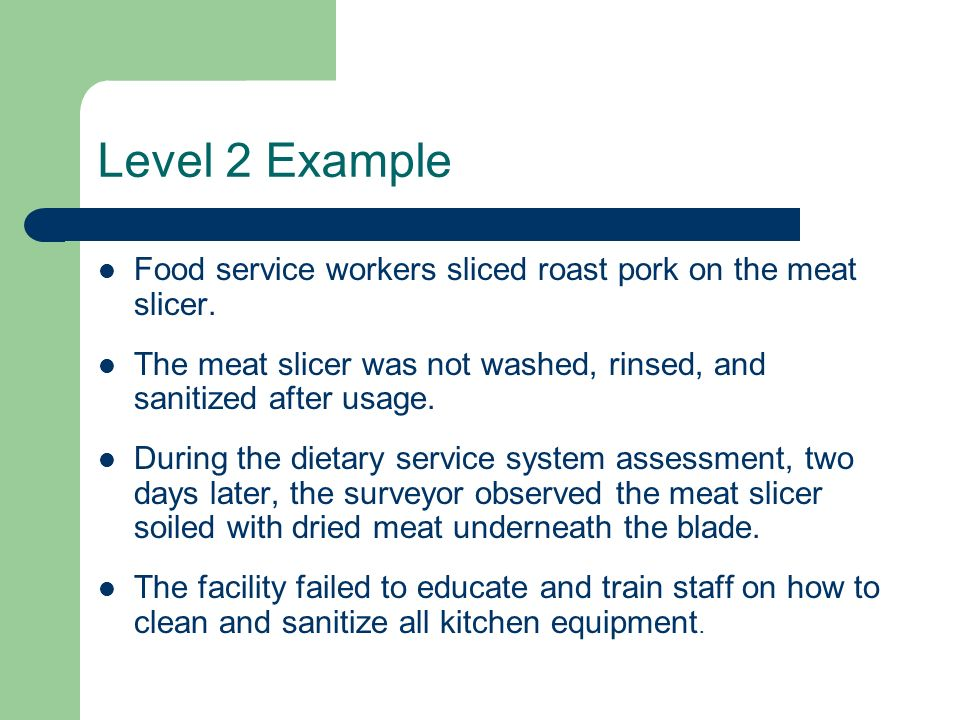 Level 2 Example Food service workers sliced roast pork on the meat slicer. The meat slicer was not washed, rinsed, and sanitized after usage. During t