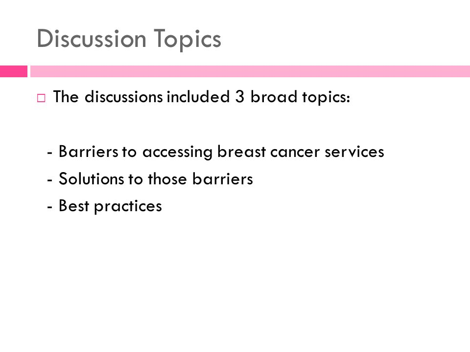 Discussion Topics The discussions included 3 broad topics: - Barriers to accessing breast cancer services - Solutions to those barriers - Best practic