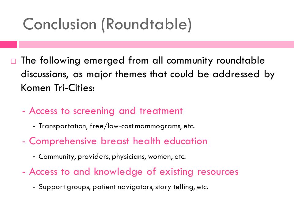 Conclusion (Roundtable) The following emerged from all community roundtable discussions, as major themes that could be addressed by Komen Tri-Cities: