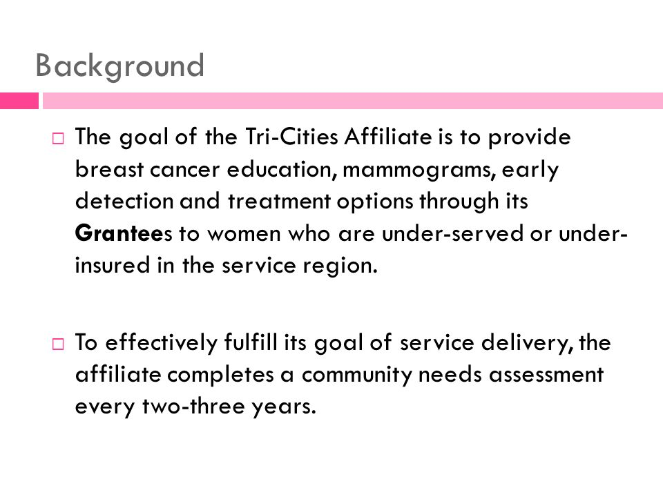 Background The goal of the Tri-Cities Affiliate is to provide breast cancer education, mammograms, early detection and treatment options through its Grantees to women who are under-served or under- insured in the service region.