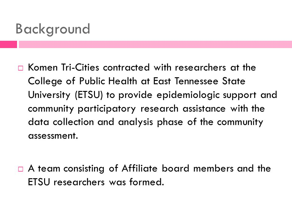 Background Komen Tri-Cities contracted with researchers at the College of Public Health at East Tennessee State University (ETSU) to provide epidemiologic support and community participatory research assistance with the data collection and analysis phase of the community assessment.