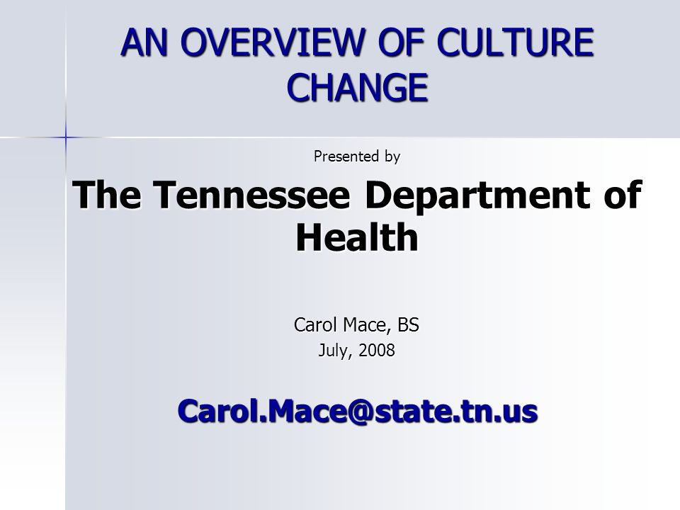 AN OVERVIEW OF CULTURE CHANGE Presented by The Tennessee Department of Health Carol Mace, BS July, 2008 Carol.Mace@state.tn.us