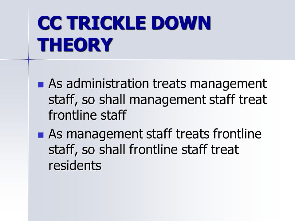 CC TRICKLE DOWN THEORY As administration treats management staff, so shall management staff treat frontline staff As administration treats management staff, so shall management staff treat frontline staff As management staff treats frontline staff, so shall frontline staff treat residents As management staff treats frontline staff, so shall frontline staff treat residents