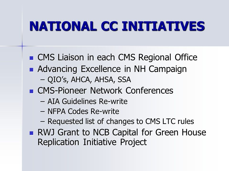 NATIONAL CC INITIATIVES CMS Liaison in each CMS Regional Office CMS Liaison in each CMS Regional Office Advancing Excellence in NH Campaign Advancing Excellence in NH Campaign –QIOs, AHCA, AHSA, SSA CMS-Pioneer Network Conferences CMS-Pioneer Network Conferences –AIA Guidelines Re-write –NFPA Codes Re-write –Requested list of changes to CMS LTC rules RWJ Grant to NCB Capital for Green House Replication Initiative Project RWJ Grant to NCB Capital for Green House Replication Initiative Project