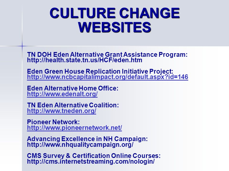 CULTURE CHANGE WEBSITES TN DOH Eden Alternative Grant Assistance Program: http://health.state.tn.us/HCF/eden.htm Eden Green House Replication Initiative Project: http://www.ncbcapitalimpact.org/default.aspx?id=146 Eden Alternative Home Office: http://www.edenalt.org/ TN Eden Alternative Coalition: http://www.tneden.org/ Pioneer Network: http://www.pioneernetwork.net/ Advancing Excellence in NH Campaign: http://www.nhqualitycampaign.org/ CMS Survey & Certification Online Courses: http://cms.internetstreaming.com/nologin/