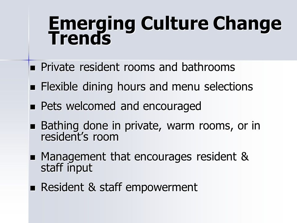 Emerging Culture Change Trends Private resident rooms and bathrooms Private resident rooms and bathrooms Flexible dining hours and menu selections Flexible dining hours and menu selections Pets welcomed and encouraged Pets welcomed and encouraged Bathing done in private, warm rooms, or in residents room Bathing done in private, warm rooms, or in residents room Management that encourages resident & staff input Management that encourages resident & staff input Resident & staff empowerment Resident & staff empowerment