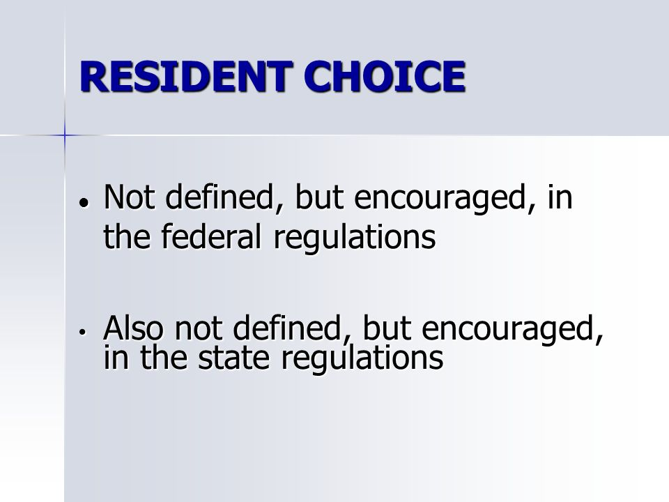 RESIDENT CHOICE Not defined, but encouraged, in the federal regulations Not defined, but encouraged, in the federal regulations Also not defined, but encouraged, in the state regulations Also not defined, but encouraged, in the state regulations
