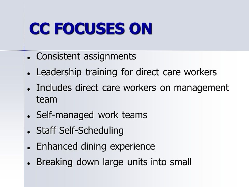 CC FOCUSES ON Consistent assignments Consistent assignments Leadership training for direct care workers Leadership training for direct care workers Includes direct care workers on management team Includes direct care workers on management team Self-managed work teams Self-managed work teams Staff Self-Scheduling Staff Self-Scheduling Enhanced dining experience Enhanced dining experience Breaking down large units into small Breaking down large units into small