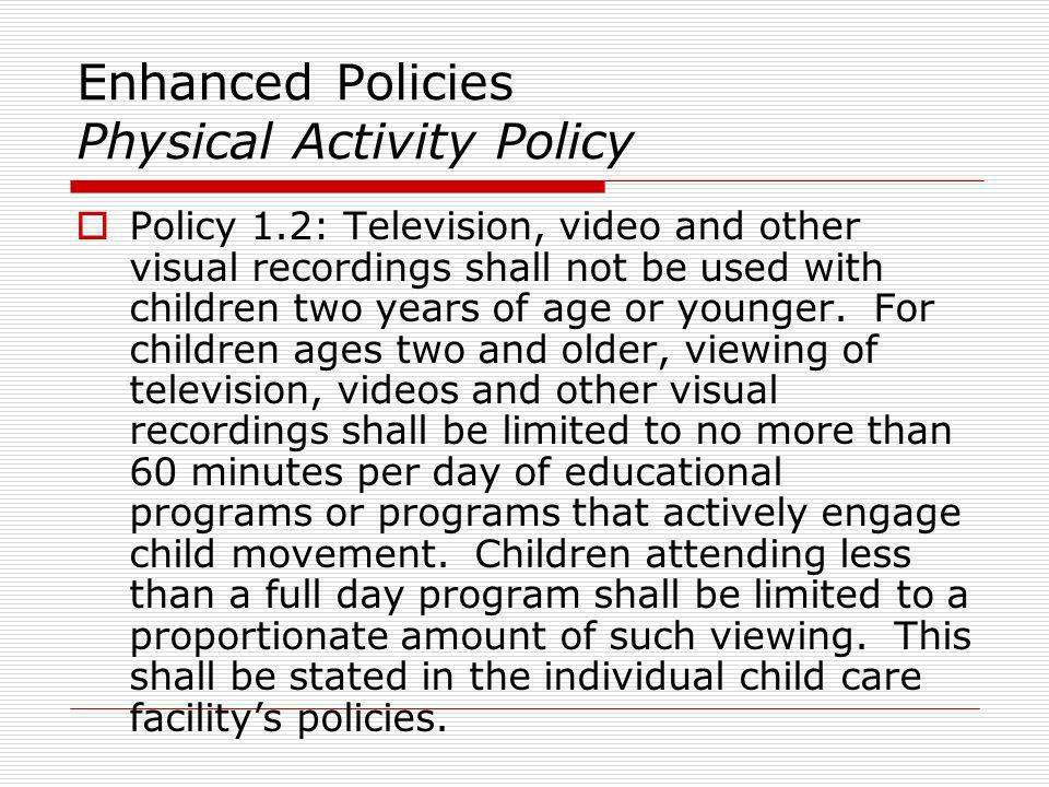 Enhanced Policies Physical Activity Policy Policy 1.2: Television, video and other visual recordings shall not be used with children two years of age