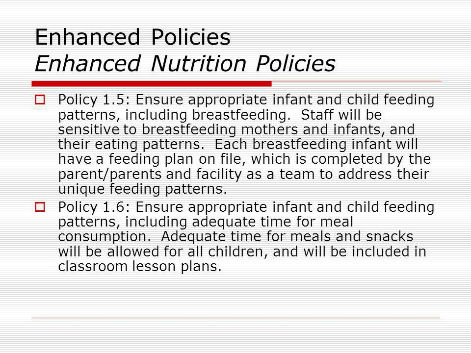 Enhanced Policies Enhanced Nutrition Policies Policy 1.5: Ensure appropriate infant and child feeding patterns, including breastfeeding. Staff will be