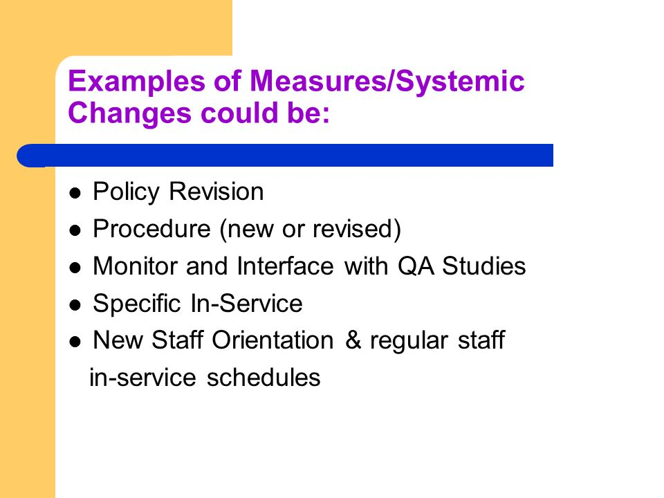 Examples of Measures/Systemic Changes could be: Policy Revision Procedure (new or revised) Monitor and Interface with QA Studies Specific In-Service N