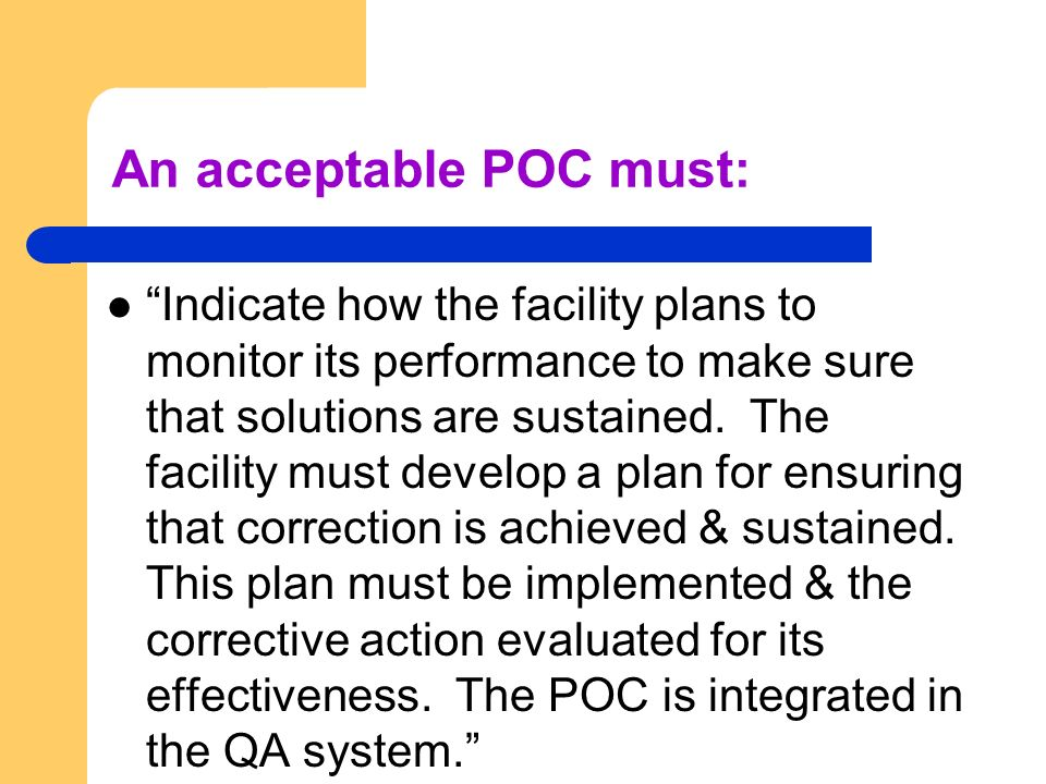 An acceptable POC must: Indicate how the facility plans to monitor its performance to make sure that solutions are sustained. The facility must develo