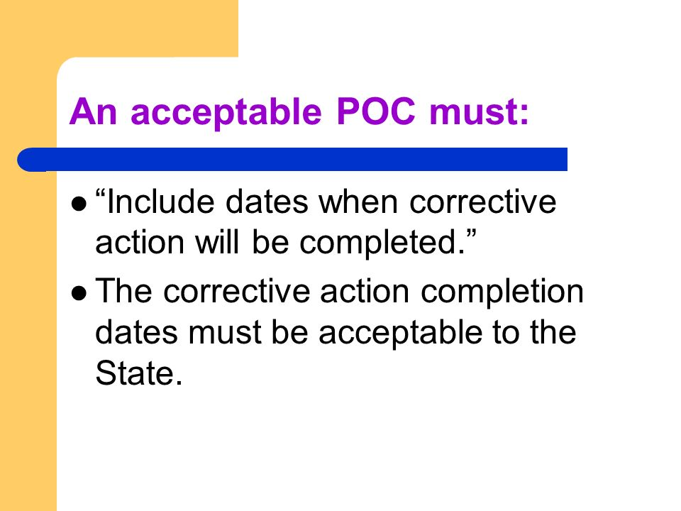An acceptable POC must: Include dates when corrective action will be completed. The corrective action completion dates must be acceptable to the State