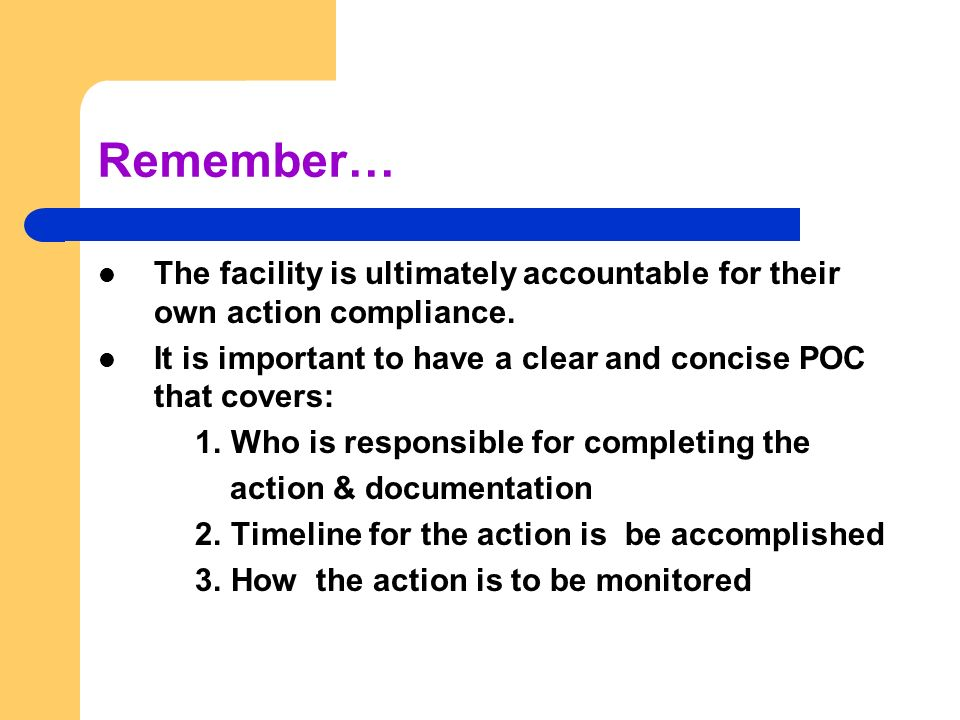 Remember… The facility is ultimately accountable for their own action compliance. It is important to have a clear and concise POC that covers: 1. Who