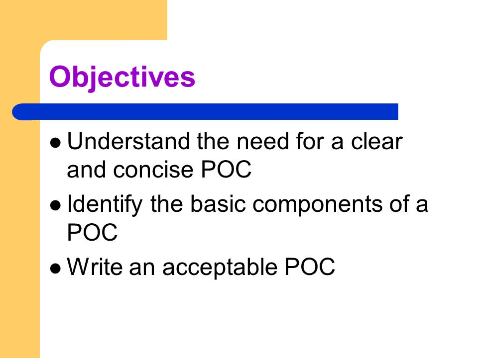 Objectives Understand the need for a clear and concise POC Identify the basic components of a POC Write an acceptable POC