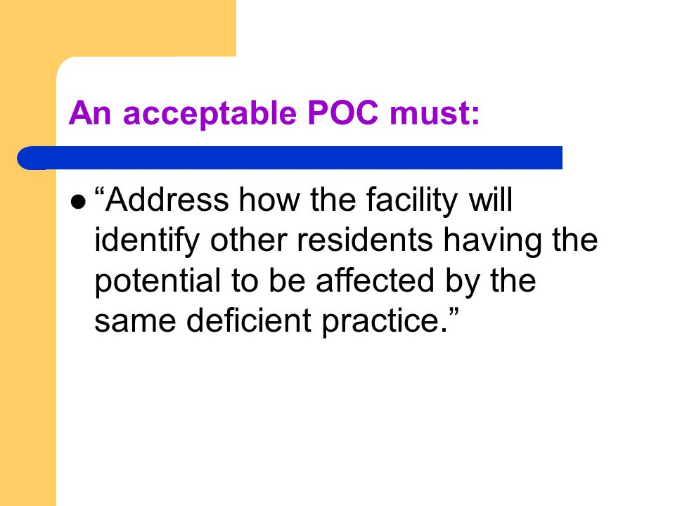 An acceptable POC must: Address how the facility will identify other residents having the potential to be affected by the same deficient practice.