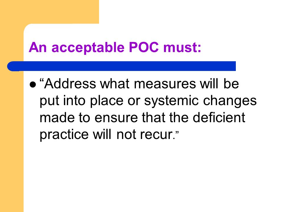 An acceptable POC must: Address what measures will be put into place or systemic changes made to ensure that the deficient practice will not recur.