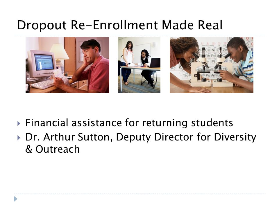Dropout Re-Enrollment Made Real Financial assistance for returning students Dr. Arthur Sutton, Deputy Director for Diversity & Outreach