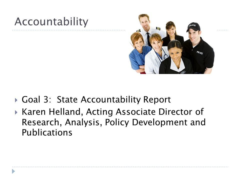 Accountability Goal 3: State Accountability Report Karen Helland, Acting Associate Director of Research, Analysis, Policy Development and Publications