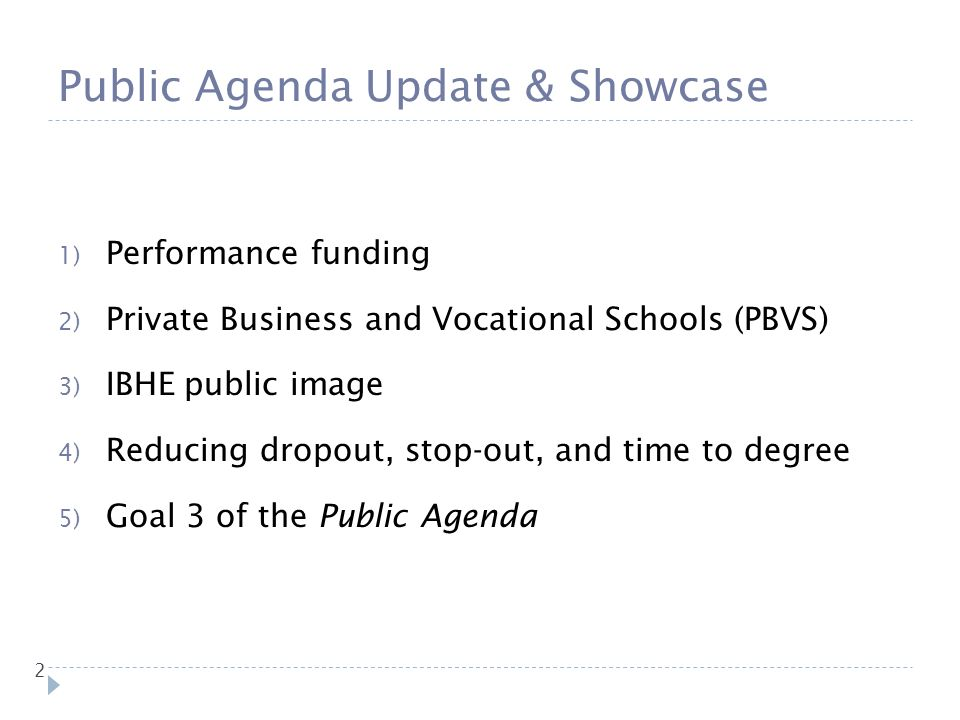 Public Agenda Update & Showcase 2 1) Performance funding 2) Private Business and Vocational Schools (PBVS) 3) IBHE public image 4) Reducing dropout, s