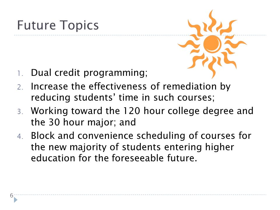 6 1. Dual credit programming; 2. Increase the effectiveness of remediation by reducing students time in such courses; 3. Working toward the 120 hour c